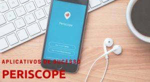 Periscope – Aplicativos de sucesso