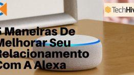 5 Maneiras De Melhorar Seu Relacionamento Com A Alexa