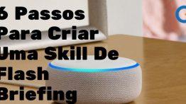6 Passos Para Criar Uma Skill De Flash Briefing (Resumo De Notícias)